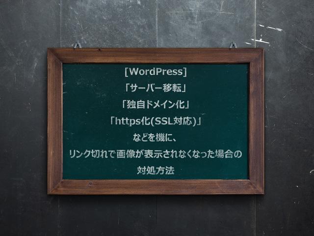 [WordPress]「サーバー移転」「独自ドメイン化」「https化(SSL対応)」を機に画像が表示されなくなった場合の対処方法